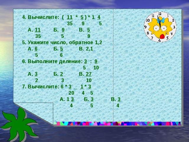 4. Вычислите: ( 11 * 5 ) * 1 4  35 9 5  А. 11 Б. 9 В. 5  35 5 9 5. Укажите число, обратное 1,2  А. 6 Б. 5 В. 2,1  5 6 6. Выполните деление: 3 : 9  5 10  А. 3 Б. 2 В. 27  2 3 10 7. Вычислите: 6 * 3 _ 1 * 3  20 4 5  А. 1 3 Б. 3 В. 3  4 5 4