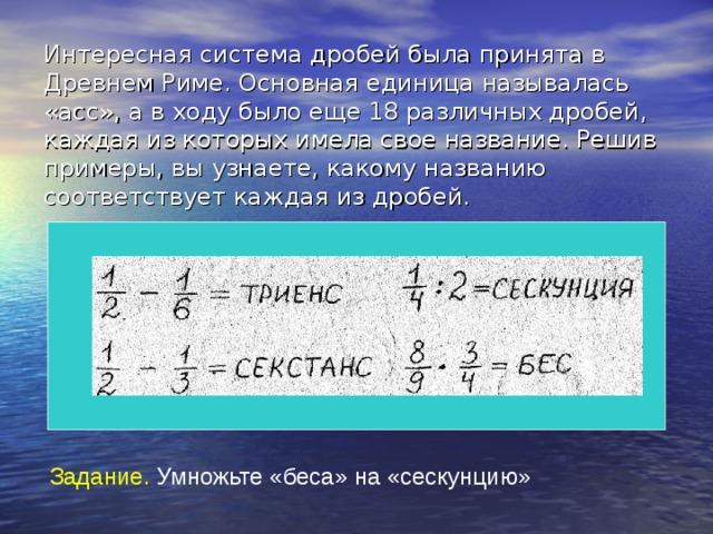 Интересная система дробей была принята в Древнем Риме. Основная единица называлась «асс», а в ходу было еще 18 различных дробей, каждая из которых имела свое название. Решив примеры, вы узнаете, какому названию соответствует каждая из дробей. 1 2 1 2 Задание. Умножьте «беса» на «сескунцию»