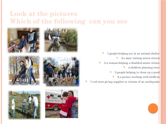Look at the pictures  Which of the following can you see 1.people helping out at an animal shelter 2.a man visiting senior citizen 3.a woman helping a disabled senior citizen 4.children planting trees 5.people helping to clean up a pond 6.a person working with children 7.red cross giving supplies to victims of an earthquake