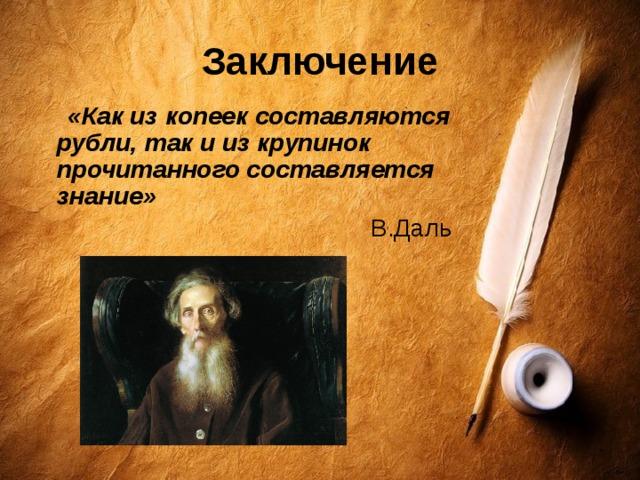 Заключение  «Как из копеек составляются рубли, так и из крупинок прочитанного составляется знание»  В.Даль