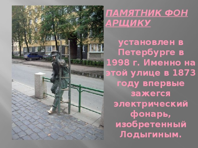 ПАМЯТНИК ФОНАРЩИКУ  установлен в Петербурге в 1998 г. Именно на этой улице в 1873 году впервые зажегся электрический фонарь, изобретенный Лодыгиным.