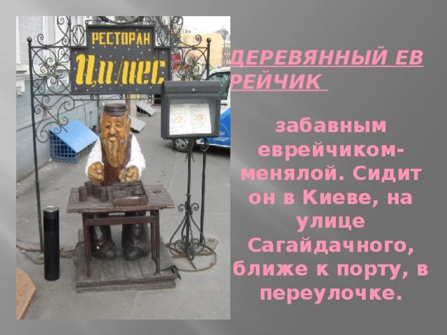 ДЕРЕВЯННЫЙ ЕВРЕЙЧИК    забавным еврейчиком-менялой. Сидит он в Киеве, на улице Сагайдачного, ближе к порту, в переулочке.