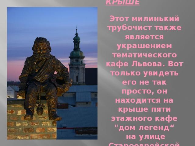 ТРУБОЧИСТ НА КРЫШЕ  Этот милинький трубочист также является украшением тематического кафе Львова. Вот только увидеть его не так просто, он находится на крыше пяти этажного кафе