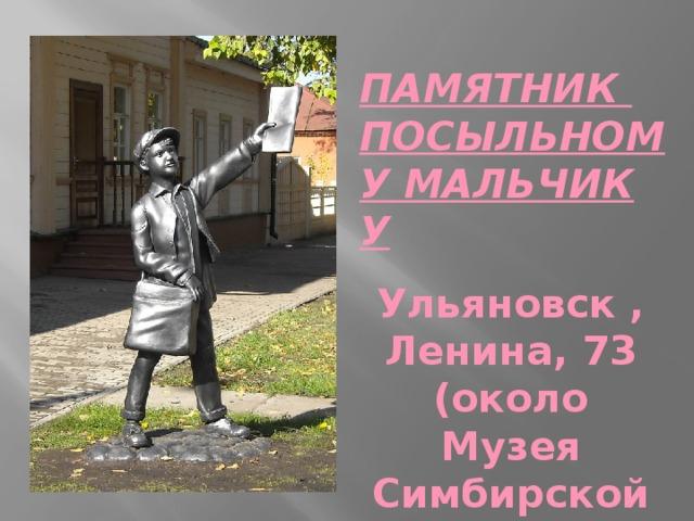 ПАМЯТНИК ПОСЫЛЬНОМУ МАЛЬЧИКУ  Ульяновск , Ленина, 73 (около Музея Симбирской типографии)