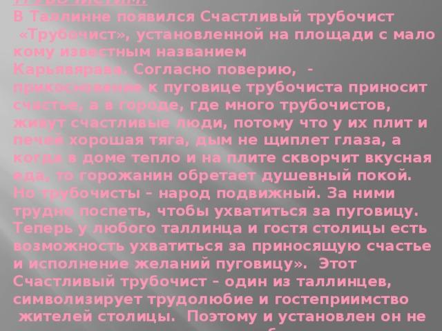 ТРУБОЧИСТИМ !  В Таллинне появился Счастливый трубочист  «Трубочист», установленной на площади с мало кому известным названием Карьявярава.Согласно поверию, - прикосновение к пуговице трубочиста приносит счастье, а в городе, где много трубочистов, живут счастливые люди, потому что у их плит и печей хорошая тяга, дым не щиплет глаза, а когда в доме тепло и на плите скворчит вкусная еда, то горожанин обретает душевный покой. Но трубочисты – народ подвижный. За ними трудно поспеть, чтобы ухватиться за пуговицу. Теперь у любого таллинца и гостя столицы есть возможность ухватиться за приносящую счастье и исполнение желаний пуговицу». Этот Счастливый трубочист – один из таллинцев, символизирует трудолюбие и гостеприимство жителей столицы. Поэтому и установлен он не на высоком пьедестале, а на булыжном холмике