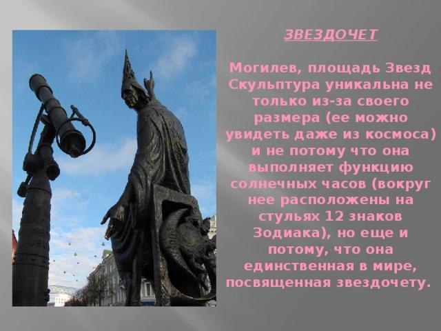 ЗВЕЗДОЧЕТ   Могилев, площадь Звезд  Скульптура уникальна не только из-за своего размера (ее можно увидеть даже из космоса) и не потому что она выполняет функцию солнечных часов (вокруг нее расположены на стульях 12 знаков Зодиака), но еще и потому, что она единственная в мире, посвященная звездочету.