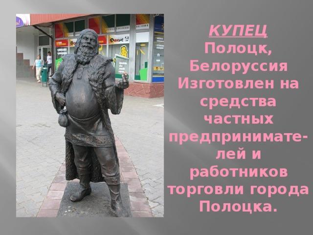 КУПЕЦ  Полоцк, Белоруссия  Изготовлен на средства частных предпринимате-лей и работников торговли города Полоцка.