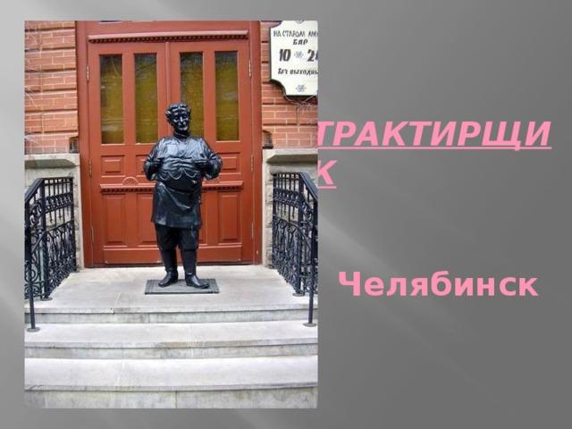 ТРАКТИРЩИК   Челябинск