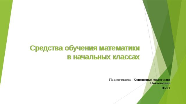 Средства обучения математики в начальных классах Подготовила : Кононенко Анастасия Николаевна Ш-21