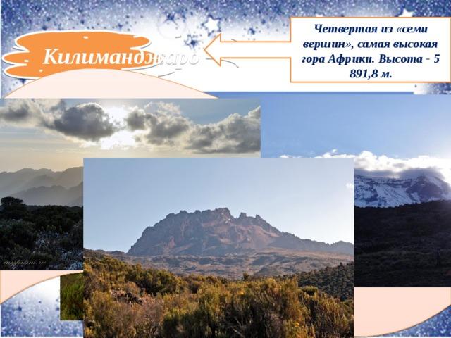 Четвертая из «семи вершин», самая высокая гора Африки. Высота - 5 891,8 м. Килиманджаро Килиманджаро представляет собой активный вулкан на северо-востоке Танзании. Высочайшая вершина Африки состоит из трех основных вершин, которые также являются потухшими вулканами : Шира, Кибо и Мавензи . Географические координаты горы Килиманджаро - 3°04′00″ю.ш. 37°21′33″в.д.
