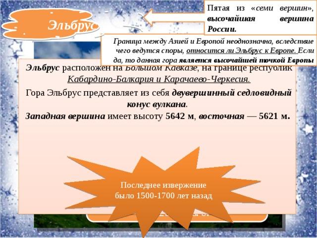 Пятая из « семи вершин », высочайшая вершина России. Эльбрус Граница между Азией и Европой неоднозначна, вследствие чего ведутся споры, относится ли Эльбрус к Европе. Если да, то данная гора является высочайшей точкой Европы Эльбрус расположен на Большом Кавказе , на границе республик Кабардино-Балкария и Карачаево-Черкесия. Гора Эльбрус представляет из себя двувершинный седловидный конус вулкана .  Западная вершина имеет высоту 5642м , восточная — 5621м.  Последнее извержение было 1500-1700 лет назад Географические координатыгоры Эльбрус -43°20′45″с.ш. 42°26′55″в.д.