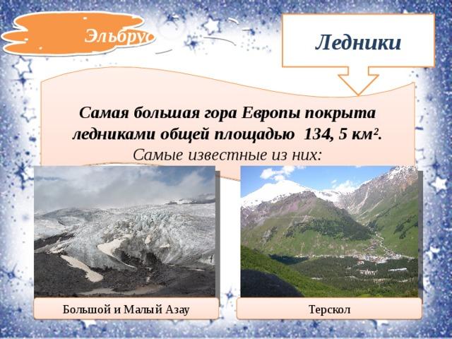 Эльбрус Ледники Самая большая гора Европы покрыта ледниками общей площадью 134, 5 км². Самые известные из них: Терскол Большой и Малый Азау