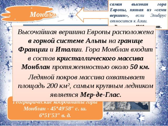 самая высокая гора Европы, пятая из «семи вершин», если Эльбрус относится к Азии. Высота – 4810 метров. Монблан Высочайшая вершина Европы расположена в горной системе Альпы на границе Франции и Итали и. Гора Монблан входит в состав кристаллического массива Монблан протяженностью около 50 км.  Ледяной покров массива охватывает площадь 200 км², самым крупным ледником является Мер-де-Глас . Географические координатыгоры Монблан - 45°49′58″с.ш. 6°51′53″в.д.