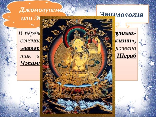 Джомолунгма или Эверест Этимология В переводе с тибетского «Джомолунгма» означает «Божественная Мать жизни», «ветер или жизненная сила», названа так в честь бонской богини Шераб Чжаммы.