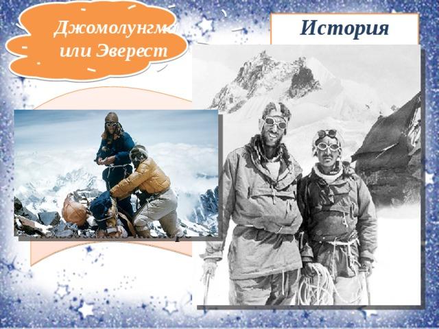 Джомолунгма или Эверест История восхождения Первое восхождение на Джомолунгму было совершено 29 мая 1953 года шерпом Тенцингом Норгеем и новозеландцем Эдмундом Хиллари черезЮжное седло. Восходители пользовались кислородными приборами.