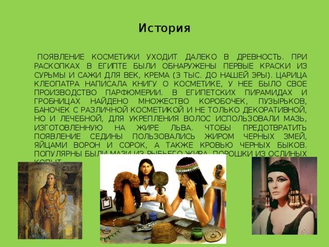 История    Появление косметики уходит далеко в древность. При раскопках в Египте были обнаружены первые краски из сурьмы и сажи для век, крема (3 тыс. до нашей эры). Царица Клеопатра написала книгу о косметике, у нее было свое производство парфюмерии. В египетских пирамидах и гробницах найдено множество коробочек, пузырьков, баночек с различной косметикой и не только декоративной, но и лечебной, для укрепления волос использовали мазь, изготовленную на жире льва. Чтобы предотвратить появление седины пользовались жиром черных змей, яйцами ворон и сорок, а также кровью черных быков. Популярны были мази из рыбьего жира, порошки из ослиных копыт.