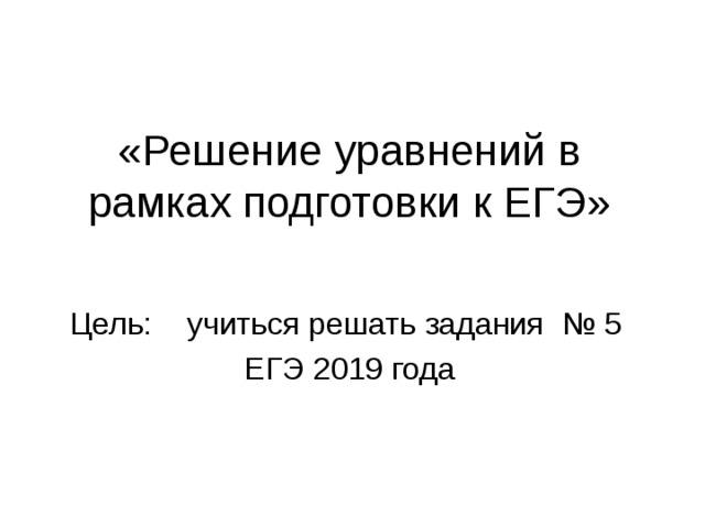 «Решение уравнений в рамках подготовки к ЕГЭ» Цель:  учиться решать задания  № 5 ЕГЭ 2019 года