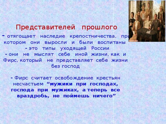 """Представителей прошлого  - отягощает наследие крепостничества, при котором они выросли и были воспитаны   - это типы уходящей России  - они не мыслят себе иной жизни, как и Фирс, который не представляет себе жизни без господ   - Фирс считает освобождение крестьян несчастьем """"мужики при господах, господа при мужиках, а теперь все враздробь, не поймешь ничего"""""""