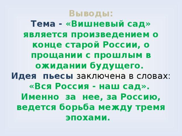 Выводы:  Тема -  «Вишневый сад» является произведением о конце старой России, о прощании с прошлым в ожидании будущего.   Идея пьесы заключена в словах: «Вся Россия - наш сад».  Именно за нее, за Россию, ведется борьба между тремя эпохами.