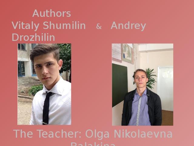 Authors  Vitaly Shumilin & Andrey Drozhilin The Teacher: Olga Nikolaevna Balakina