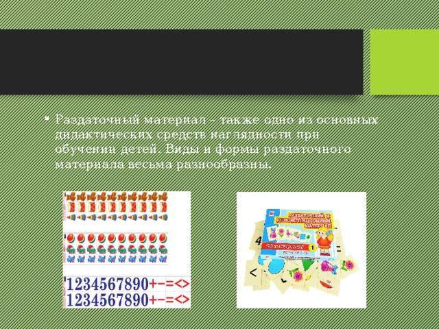 Раздаточный материал – также одно из основных дидактических средств наглядности при обучении детей. Виды и формы раздаточного материала весьма разнообразны.