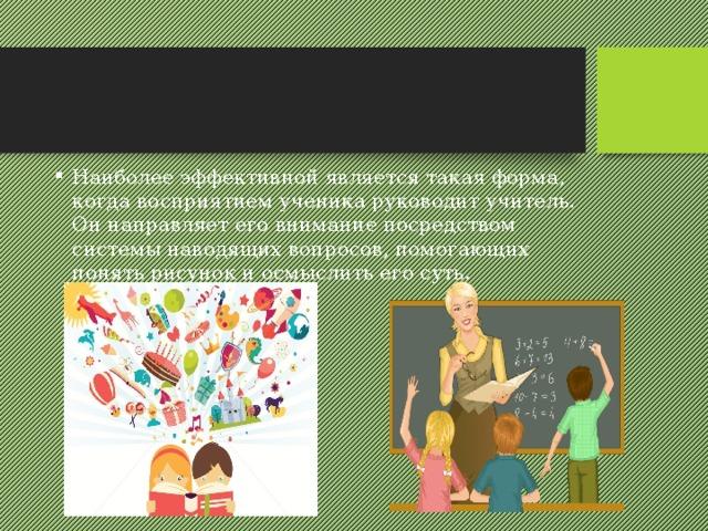 Наиболее эффективной является такая форма, когда восприятием ученика руководит учитель. Он направляет его внимание посредством системы наводящих вопросов, помогающих понять рисунок и осмыслить его суть.