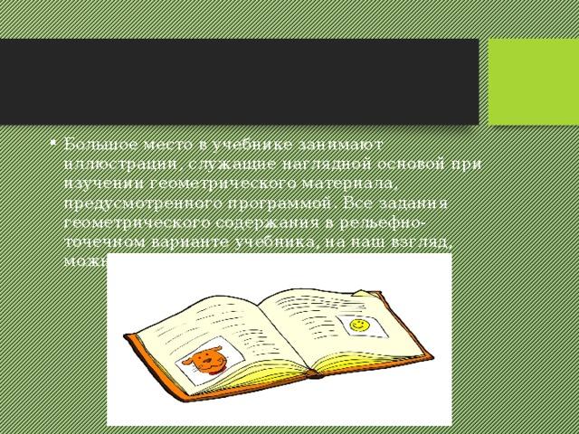 Большое место в учебнике занимают иллюстрации, служащие наглядной основой при изучении геометрического материала, предусмотренного программой. Все задания геометрического содержания в рельефно-точечном варианте учебника, на наш взгляд, можно разделить на три группы.