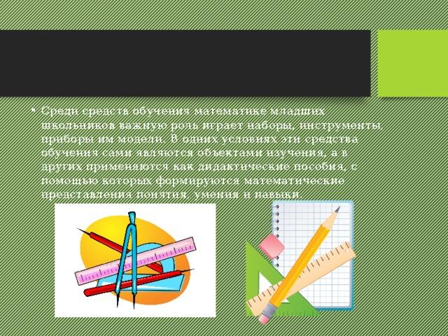 Среди средств обучения математике младших школьников важную роль играет наборы, инструменты, приборы им модели. В одних условиях эти средства обучения сами являются объектами изучения, а в других применяются как дидактические пособия, с помощью которых формируются математические представления понятия, умения и навыки.