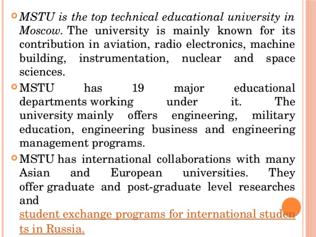 MSTU is the top technical educational university in Moscow. The university is mainly known for its contribution in aviation, radio electronics, machine building, instrumentation, nuclear and space sciences. MSTU has 19 major educational departmentsworking under it. The universitymainly offers engineering, military education, engineering business and engineering management programs. MSTUhas international collaborations with many Asian and European universities. They offergraduate and post-graduate level researches and student exchange programs for international students in Russia.