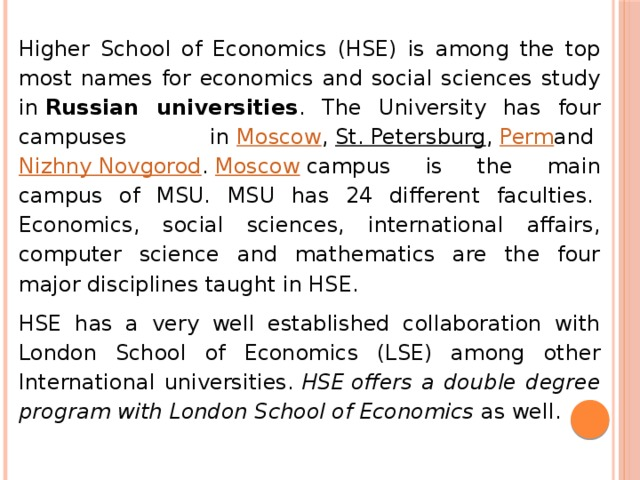 Higher School of Economics (HSE) is among the top most names for economics and social sciences study in Russian universities . The University has four campuses in Moscow , St. Petersburg , Perm and Nizhny Novgorod . Moscow campus is the main campus of MSU. MSU has 24 different faculties. Economics, social sciences, international affairs, computer science and mathematics are the four major disciplines taught in HSE. HSE has a very well established collaboration with London School of Economics (LSE) among other International universities. HSEoffers a double degree program with London School of Economics as well.