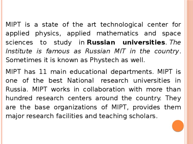 MIPT is a state of the art technological center for applied physics, applied mathematics and space sciences to study in Russian universities . The Institute is famous as Russian MIT in the country . Sometimes it is known as Phystech as well. MIPT has 11 main educational departments. MIPT is one of the best National research universities in Russia. MIPT works in collaboration with more than hundred research centers around the country. They are the base organizations of MIPT, provides them major research facilities and teaching scholars.