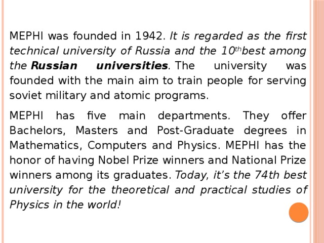 MEPHI was founded in 1942. It is regarded as the first technical university of Russia and the 10 th best among the Russian universities . The university was founded with the main aim to train people for serving soviet military and atomic programs. MEPHI has five main departments. They offer Bachelors, Masters and Post-Graduate degrees in Mathematics, Computers and Physics. MEPHI has the honor of having Nobel Prize winners and National Prize winners among its graduates. Today, it's the 74th best university for the theoretical and practical studies of Physics in the world!