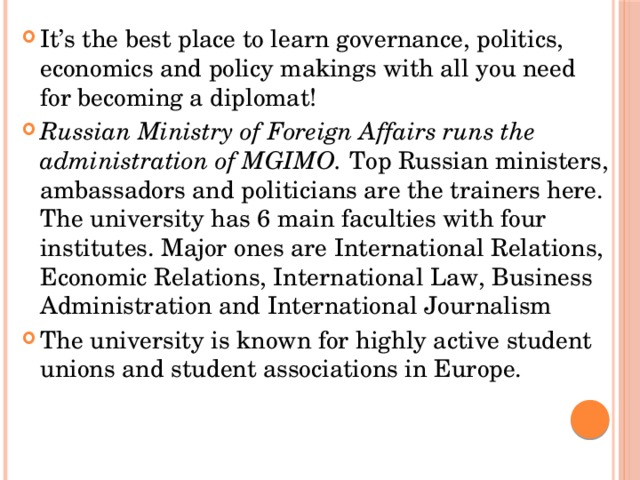 It's the best place to learn governance, politics, economics and policy makings with all you need for becoming a diplomat! Russian Ministry of Foreign Affairs runs the administration of MGIMO. Top Russian ministers, ambassadors and politicians are the trainers here. The university has 6 main faculties with four institutes. Major ones are International Relations, Economic Relations, International Law, Business Administration and International Journalism The university is known for highly active student unions and student associations in Europe.