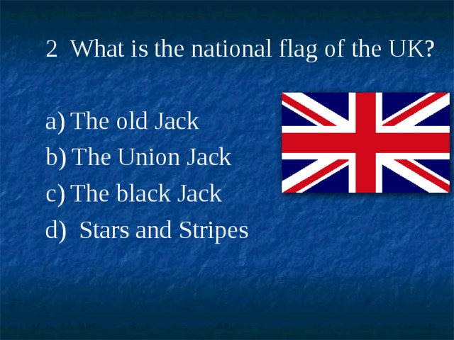 2 What is the national flag of the UK? a) The old Jack b) The Union Jack c) The black Jack d)  Stars and Stripes