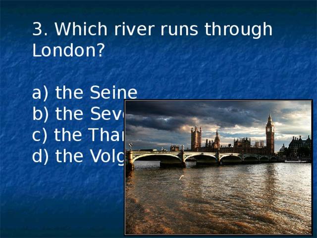 3. Which river runs through London? a) the Seine b) the Severn c) the Thames d) the Volga