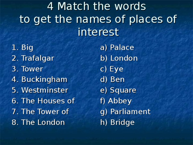 4 Match the words  to get the names of places of interest 1. Big 2. Trafalgar 3. Tower 4. Buckingham 5. Westminster 6. The Houses of 7. The Tower of 8. The London a) Palace b) London c) Eye d) Ben e) Square f) Abbey g) Parliament h) Bridge