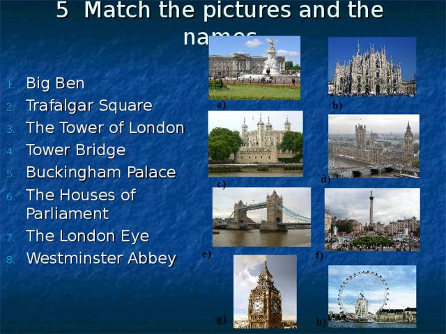 5 Match the pictures and the names Big Ben Trafalgar Square The Tower of London Tower Bridge Buckingham Palace The Houses of Parliament The London Eye Westminster Abbey a ) b ) d ) c ) e ) f ) g ) h )
