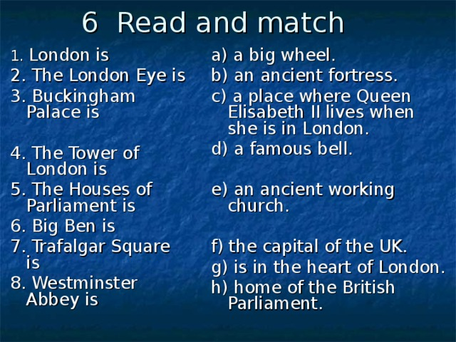 6 Read and match a) a big wheel. b) an ancient fortress. c) a place where Queen Elisabeth II lives when she is in London. d) a famous bell. e) an ancient working church. f) the capital of the UK. g) is in the heart of London. h) home of the British Parliament. 1. London is 2. The London Eye is 3. Buckingham Palace is 4. The Tower of London is 5. The Houses of Parliament is 6. Big Ben is 7. Trafalgar Square is 8. Westminster Abbey is