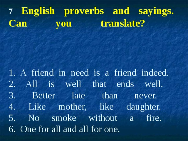 7 English proverbs and sayings.  Can you translate?     1. A friend in need is a friend indeed.  2. All is well that ends well.  3. Better late than never.  4. Like mother, like daughter.  5. No smoke without a fire.  6. One for all and all for one.