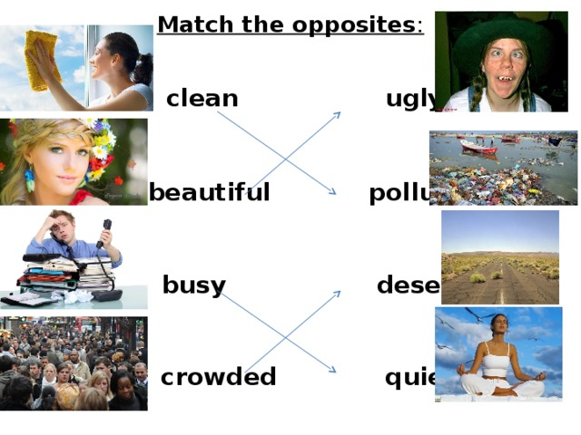 Match the opposites :     clean   ugly  beautiful  busy  polluted  deserted  crowded  quiet