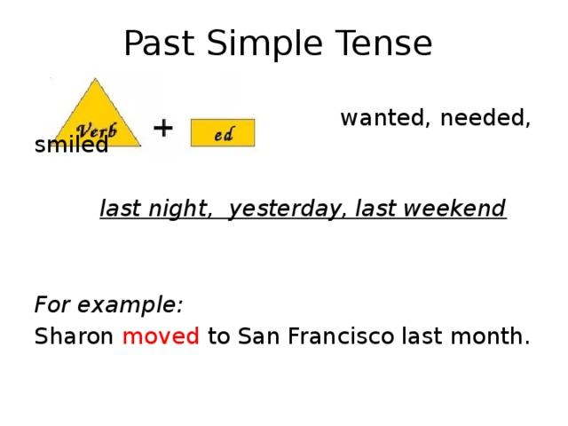Past Simple Tense  wanted, needed, smiled  last night, yesterday, last weekend   For example: Sharon moved to San Francisco last month.