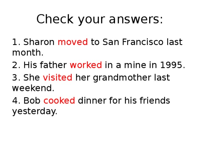 Check your answers: 1. Sharon moved to San Francisco last month. 2. His father worked in a mine in 1995. 3. She visited her grandmother last weekend. 4. Bob cooked dinner for his friends yesterday.