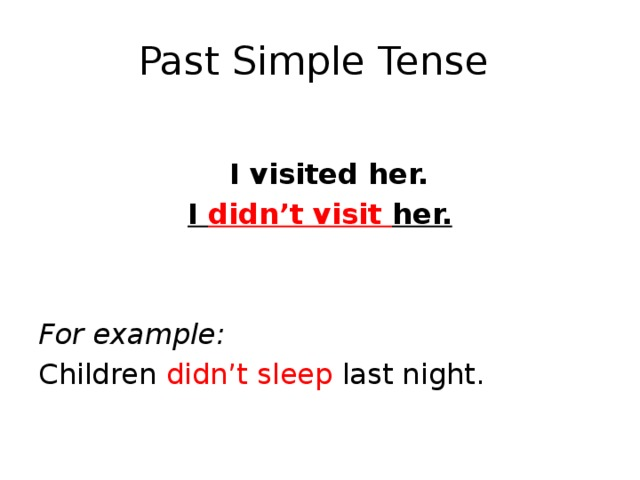 Past Simple Tense  I visited her. I didn't visit her.   For example: Children didn't sleep last night.