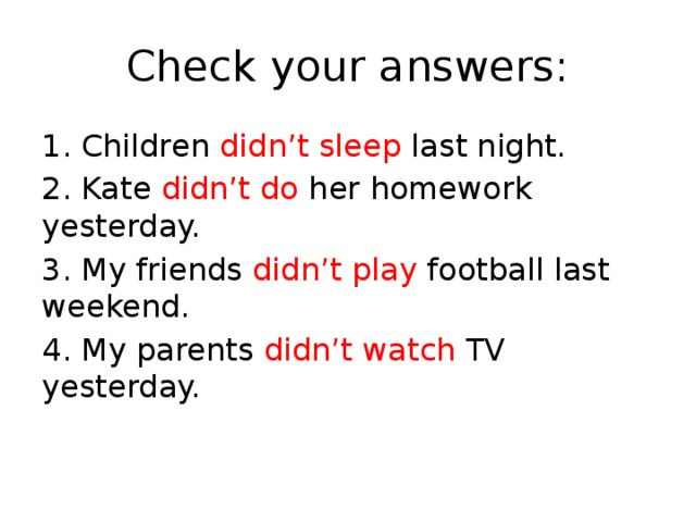 Check your answers: 1. Children didn't sleep last night. 2. Kate didn't do her homework yesterday. 3. My friends didn't play football last weekend. 4. My parents didn't watch TV yesterday.