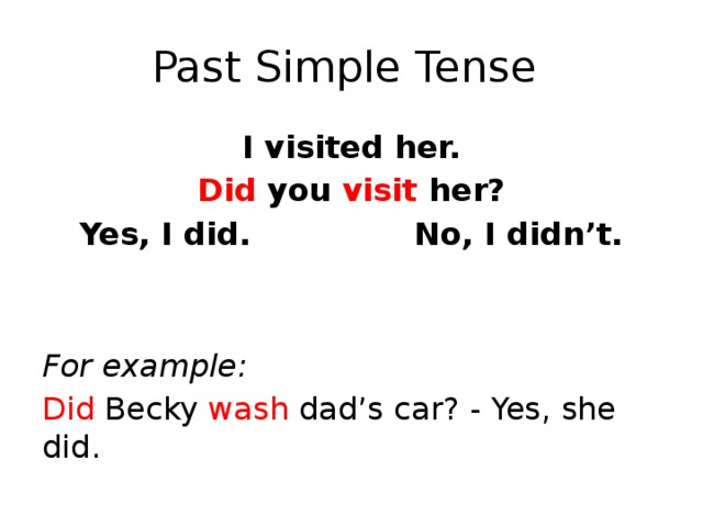 Past Simple Tense I visited her. Did you visit her? Yes, I did. No, I didn't. For example: Did Becky wash dad's car? - Yes, she did.