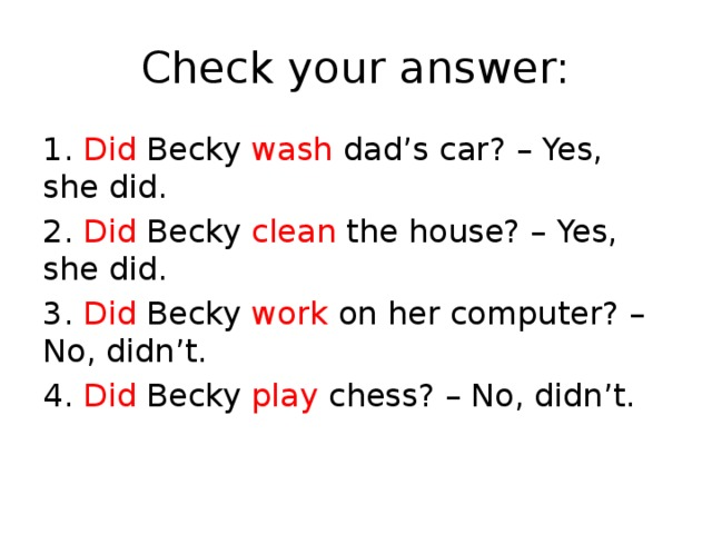 Check your answer: 1. Did Becky wash dad's car? – Yes, she did. 2. Did Becky clean the house? – Yes, she did. 3. Did Becky work on her computer? – No, didn't. 4. Did Becky play chess? – No, didn't.