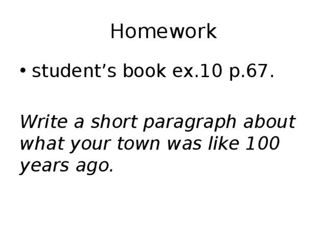 Homework student's book ex.10 p.67. Write a short paragraph about what your town was like 100 years ago.