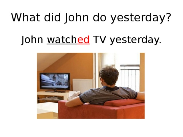 What did John do yesterday? John watch ed TV yesterday.