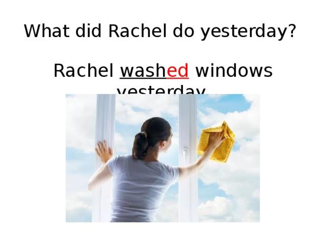 What did Rachel do yesterday? Rachel wash ed windows yesterday.
