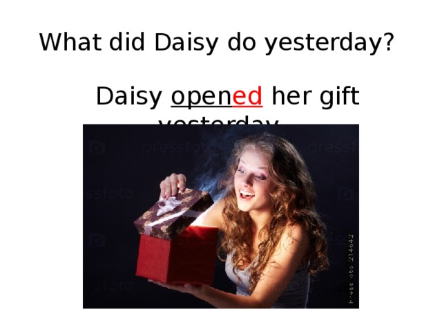 What did Daisy do yesterday?  Daisy open ed her gift yesterday.